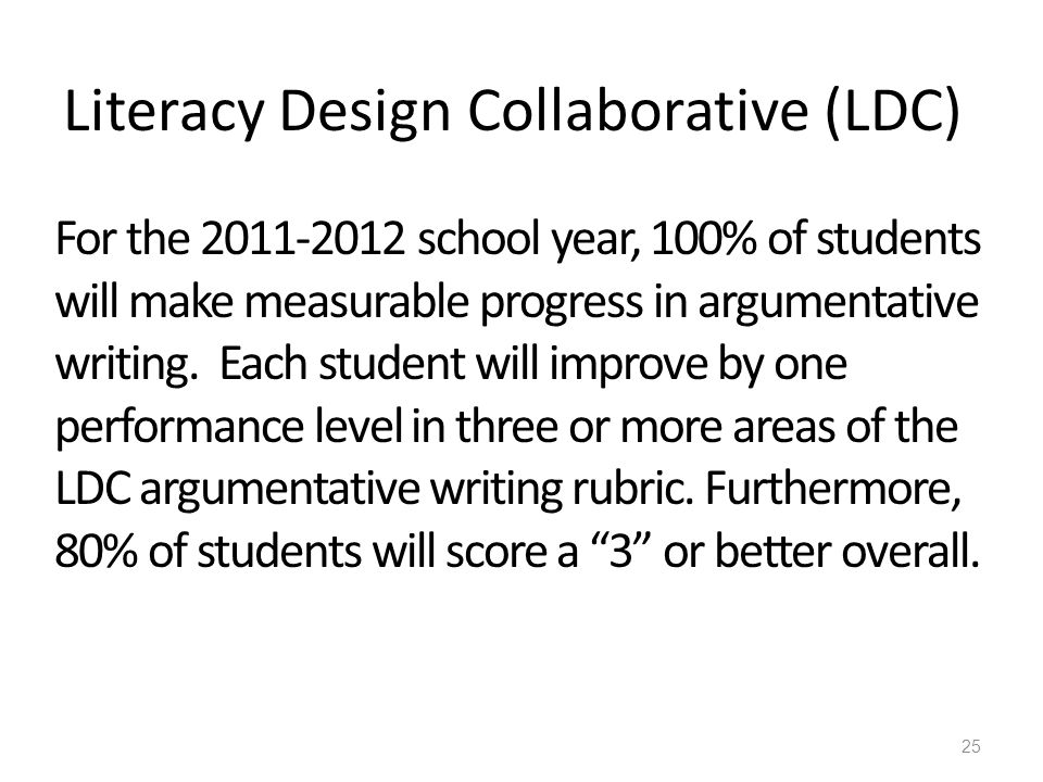 Literacy Design Collaborative (LDC) For the 2011-2012 school year, 100% of students will make measurable progress in argumentative writing.