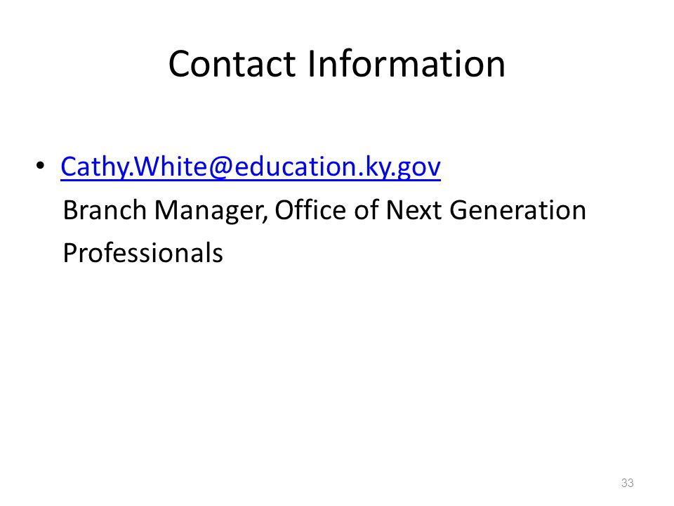 Contact Information Cathy.White@education.ky.gov Branch Manager, Office of Next Generation Professionals 33