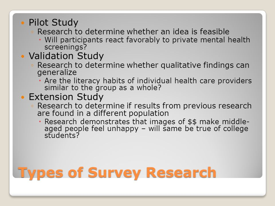 Types of Survey Research Pilot Study ◦Research to determine whether an idea is feasible  Will participants react favorably to private mental health screenings.