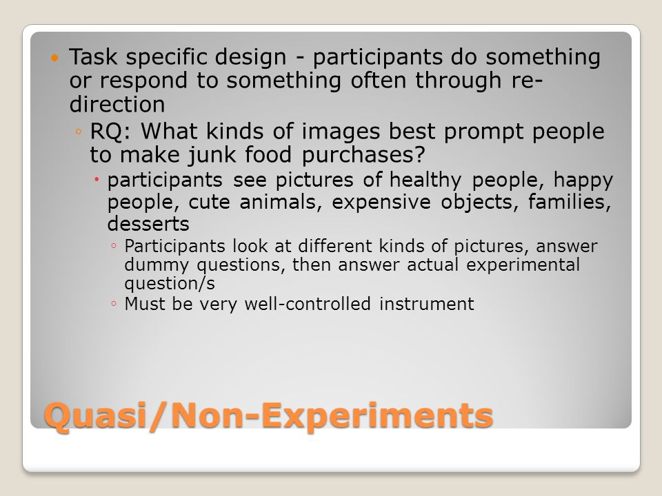 Quasi/Non-Experiments Task specific design - participants do something or respond to something often through re- direction ◦RQ: What kinds of images best prompt people to make junk food purchases.