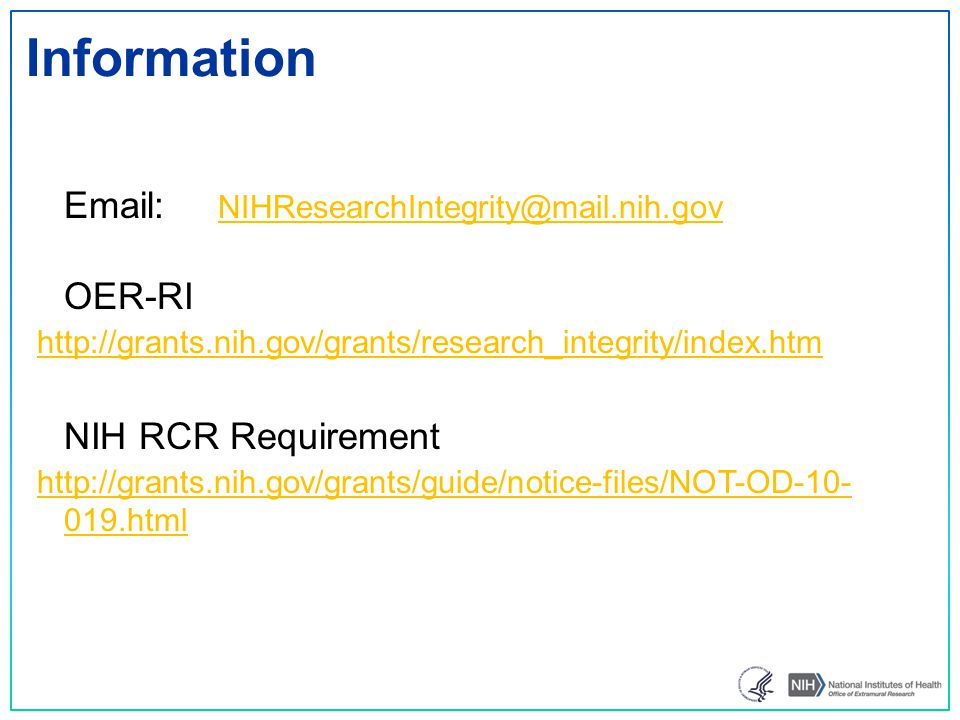 Information Email: NIHResearchIntegrity@mail.nih.gov NIHResearchIntegrity@mail.nih.gov OER-RI http://grants.nih.gov/grants/research_integrity/index.htm NIH RCR Requirement http://grants.nih.gov/grants/guide/notice-files/NOT-OD-10- 019.html