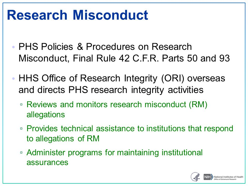 OER-RI Structure Agency Extramural Research Integrity Officer (AERIO): oversees and coordinates NIH Extramural activities related to research misconduct and promotion of research integrity Extramural Research Integrity Officer (ERIO) & Extramural Research Integrity Liaison Officer (ERILO) assists the AERIO Primary point of contact for research misconduct allegations.