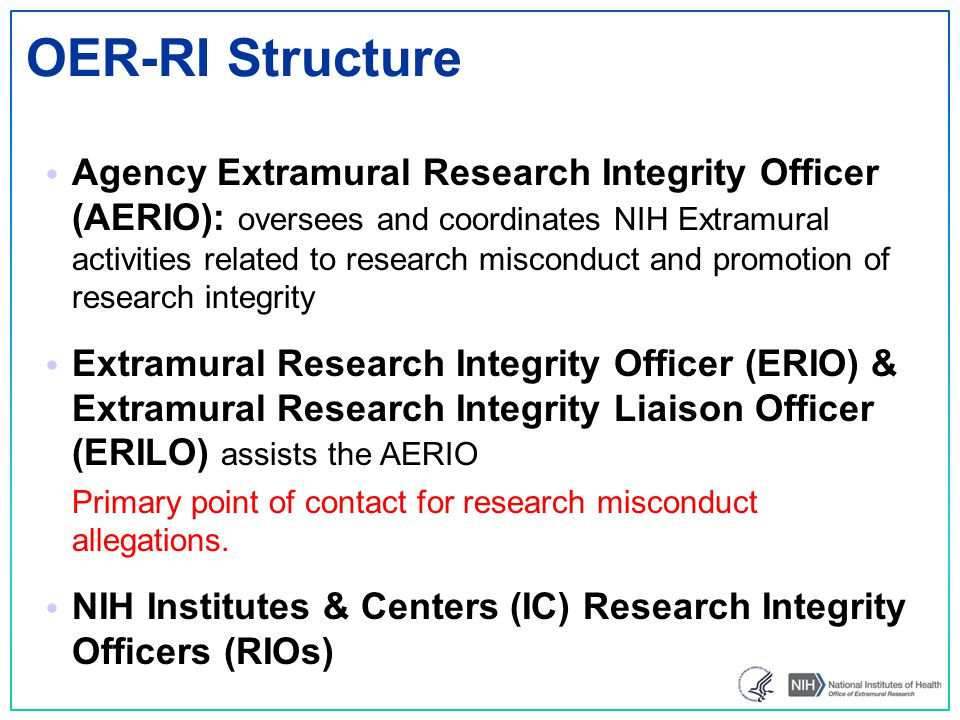 Office of Extramural Research (OER-RI) Allegations are treated seriously; handled promptly & professionally Protection of Confidentiality Functions NIH point of contact with ORI, other agencies, NIH Offices, the extramural research community, the public Training for NIH staff Program Development