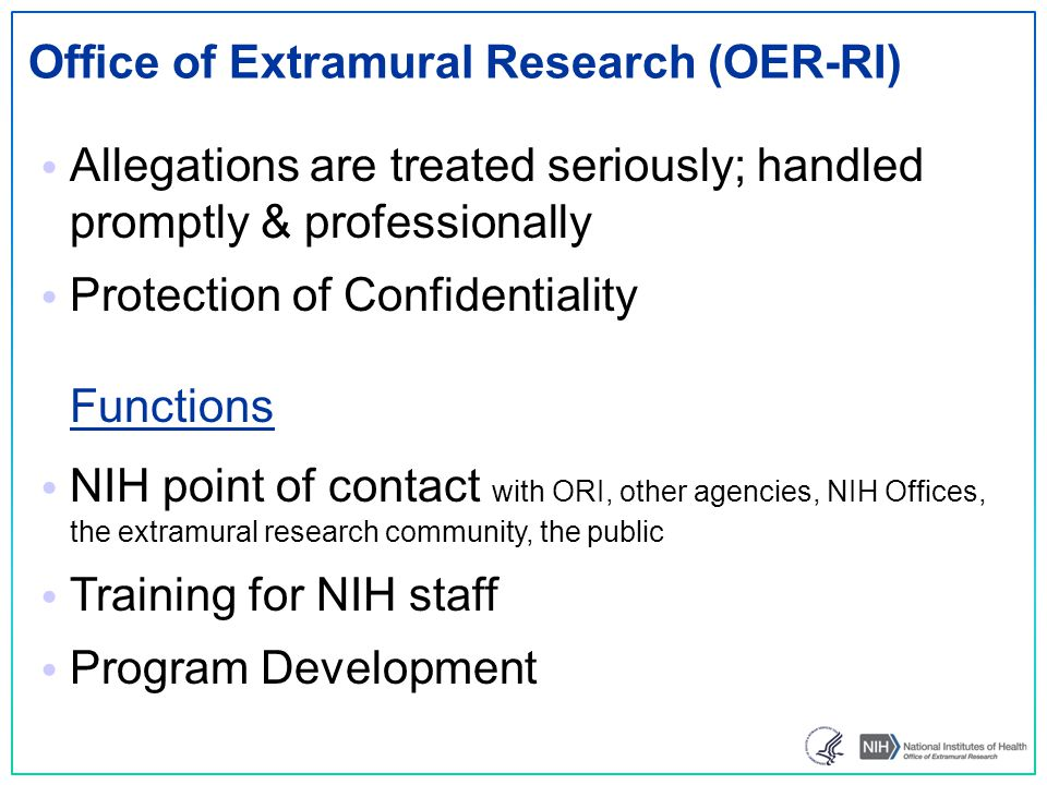 NIH Staff IC RIO OER-RI ORI PEER REVIEWERS _______________ EXTRAMURAL RESEARCH COMMUNITY _______________ PUBLIC PEER REVIEWERS _______________ EXTRAMURAL RESEARCH COMMUNITY _______________ PUBLIC CONTROLLED CORRESPONDENCES ________________ OTHER NIH POLICY & ADMINISTRATIVE OFFICES CONTROLLED CORRESPONDENCES ________________ OTHER NIH POLICY & ADMINISTRATIVE OFFICES Research Misconduct Allegations Receipt & Referral