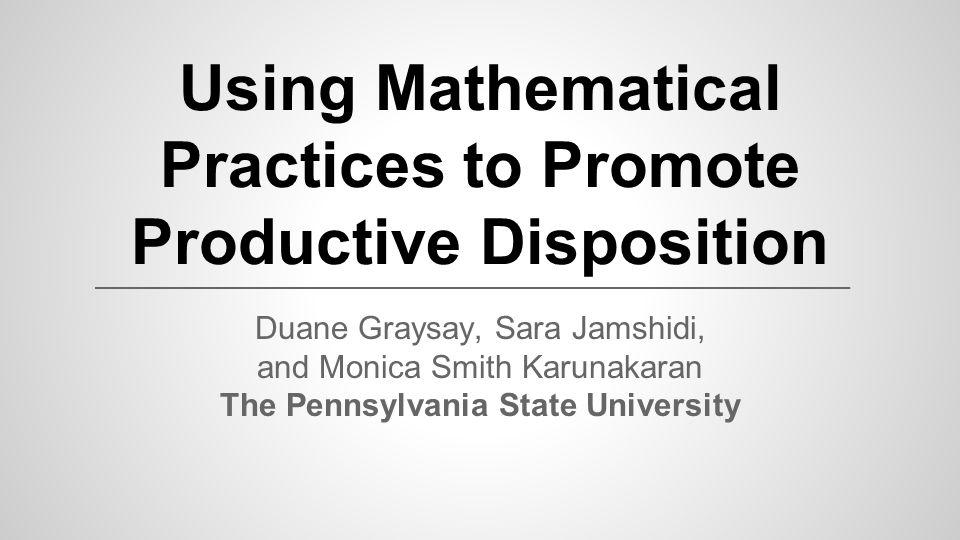 Using Mathematical Practices to Promote Productive Disposition Duane Graysay, Sara Jamshidi, and Monica Smith Karunakaran The Pennsylvania State Unive