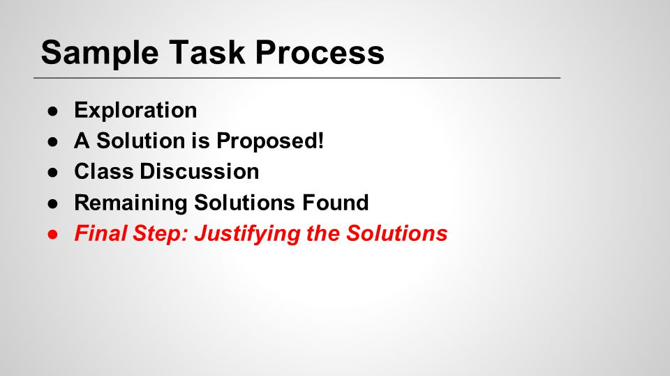 Sample Task Process ●Exploration ●A Solution is Proposed! ●Class Discussion ●Remaining Solutions Found ●Final Step: Justifying the Solutions