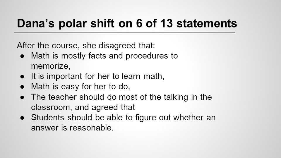 Dana's polar shift on 6 of 13 statements After the course, she disagreed that: ●Math is mostly facts and procedures to memorize, ●It is important for