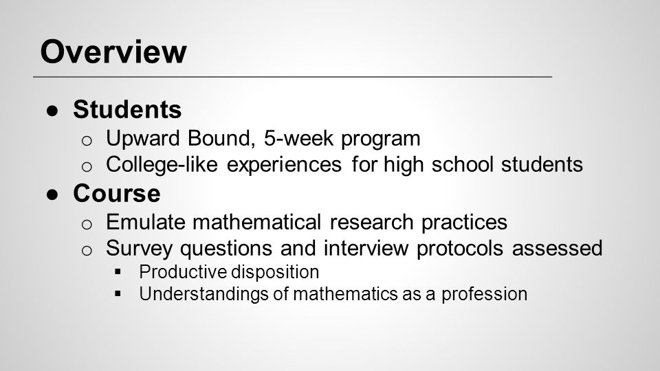 Overview ●Students o Upward Bound, 5-week program o College-like experiences for high school students ●Course o Emulate mathematical research practice