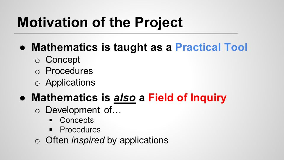 Motivation of the Project ●Mathematics is taught as a Practical Tool o Concept o Procedures o Applications ●Mathematics is also a Field of Inquiry o D
