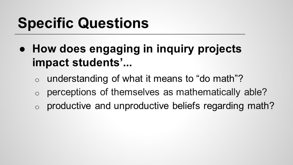 """Specific Questions ●How does engaging in inquiry projects impact students'... o understanding of what it means to """"do math""""? o perceptions of themselv"""