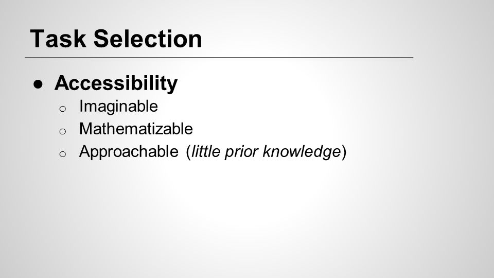 Task Selection ●Accessibility o Imaginable o Mathematizable o Approachable (little prior knowledge)