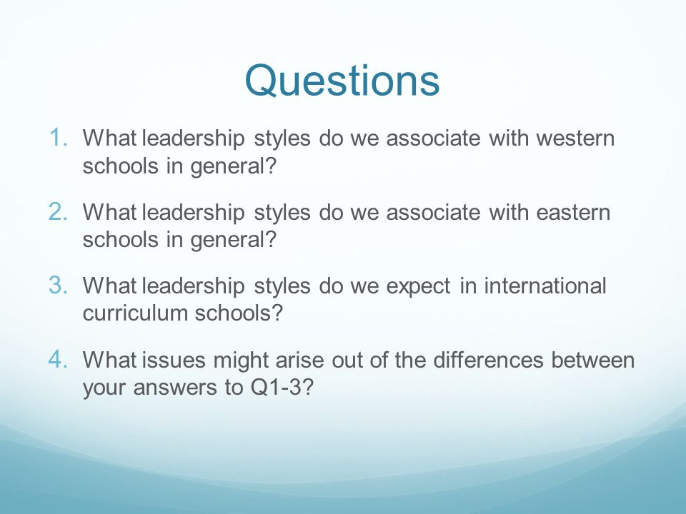 Questions 1. What leadership styles do we associate with western schools in general? 2. What leadership styles do we associate with eastern schools in
