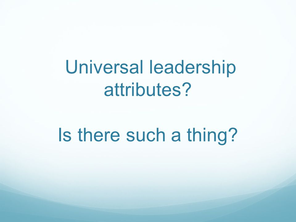 Universal leadership attributes? Is there such a thing?