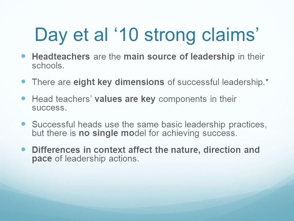 Day et al '10 strong claims' Headteachers are the main source of leadership in their schools. There are eight key dimensions of successful leadership.