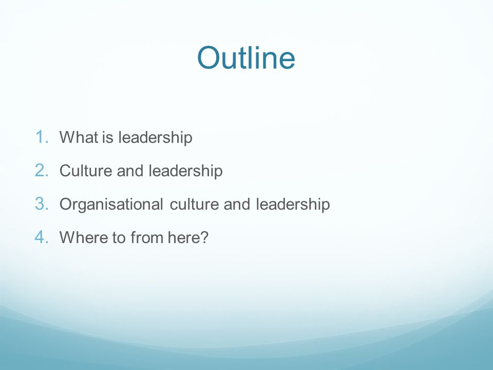 Outline 1. What is leadership 2. Culture and leadership 3. Organisational culture and leadership 4. Where to from here?