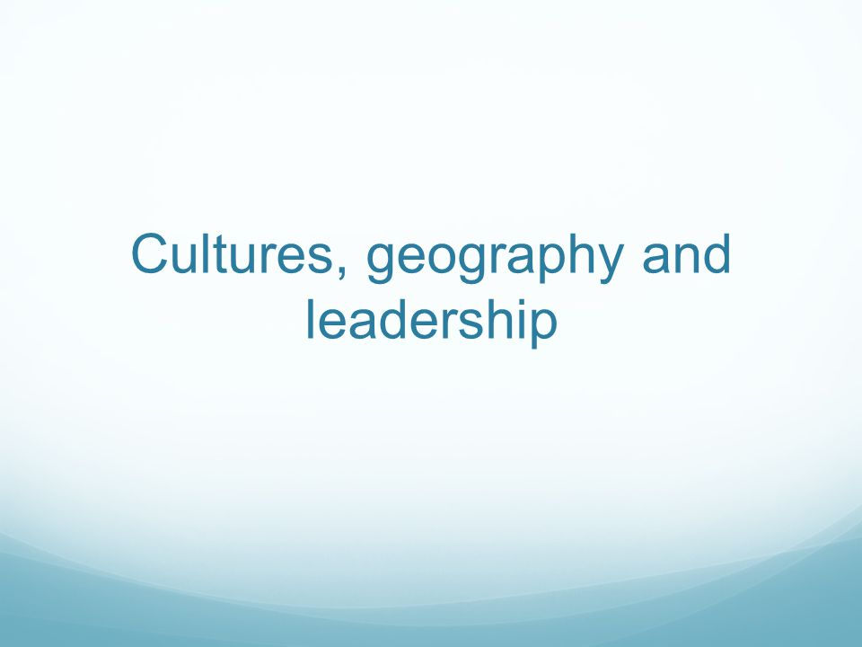 Cultures, geography and leadership