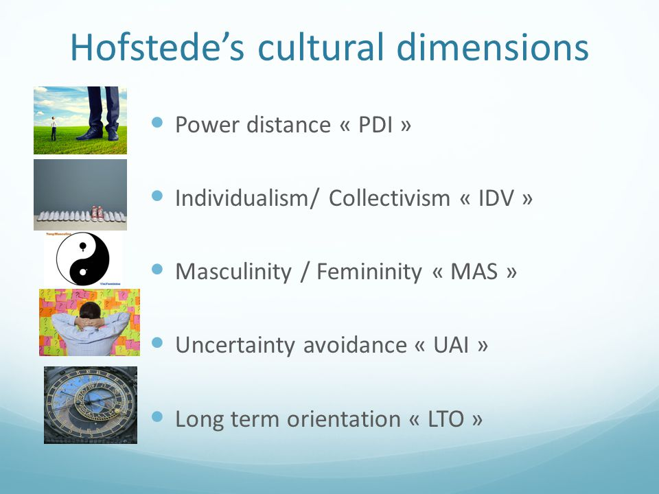 Hofstede's cultural dimensions Power distance « PDI » Individualism/ Collectivism « IDV » Masculinity / Femininity « MAS » Uncertainty avoidance « UAI