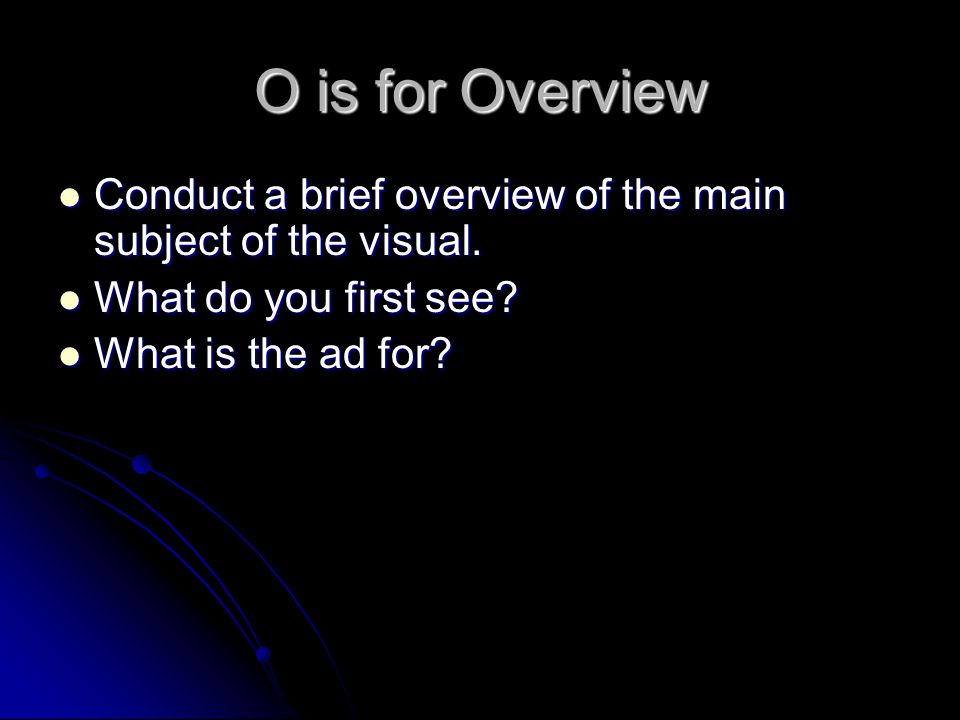 O is for Overview Conduct a brief overview of the main subject of the visual.