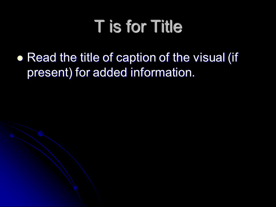 T is for Title Read the title of caption of the visual (if present) for added information.