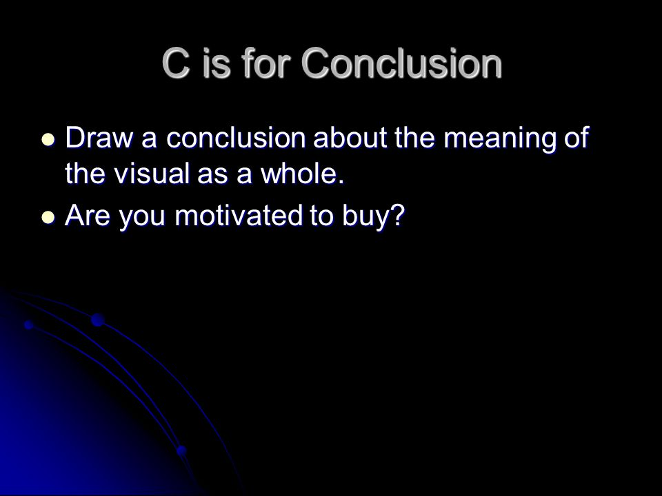 C is for Conclusion Draw a conclusion about the meaning of the visual as a whole.