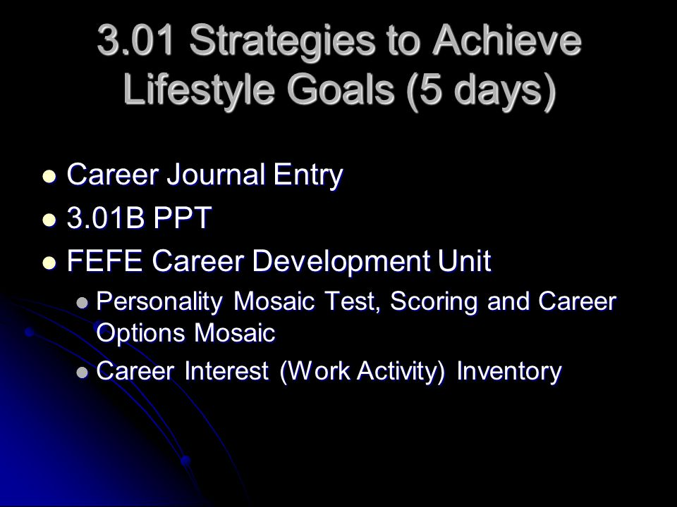 3.01 Strategies to Achieve Lifestyle Goals (5 days) Career Journal Entry Career Journal Entry 3.01B PPT 3.01B PPT FEFE Career Development Unit FEFE Career Development Unit Personality Mosaic Test, Scoring and Career Options Mosaic Personality Mosaic Test, Scoring and Career Options Mosaic Career Interest (Work Activity) Inventory Career Interest (Work Activity) Inventory