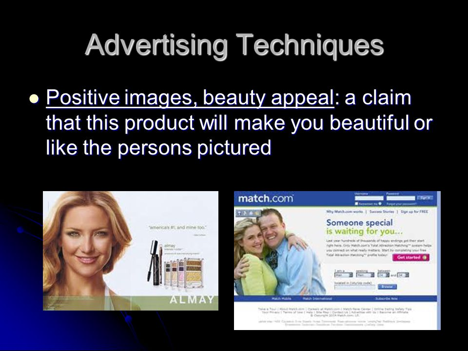 Advertising Techniques Positive images, beauty appeal: a claim that this product will make you beautiful or like the persons pictured Positive images, beauty appeal: a claim that this product will make you beautiful or like the persons pictured