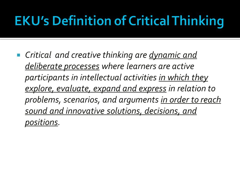  Critical and creative thinking are dynamic and deliberate processes where learners are active participants in intellectual activities in which they explore, evaluate, expand and express in relation to problems, scenarios, and arguments in order to reach sound and innovative solutions, decisions, and positions.
