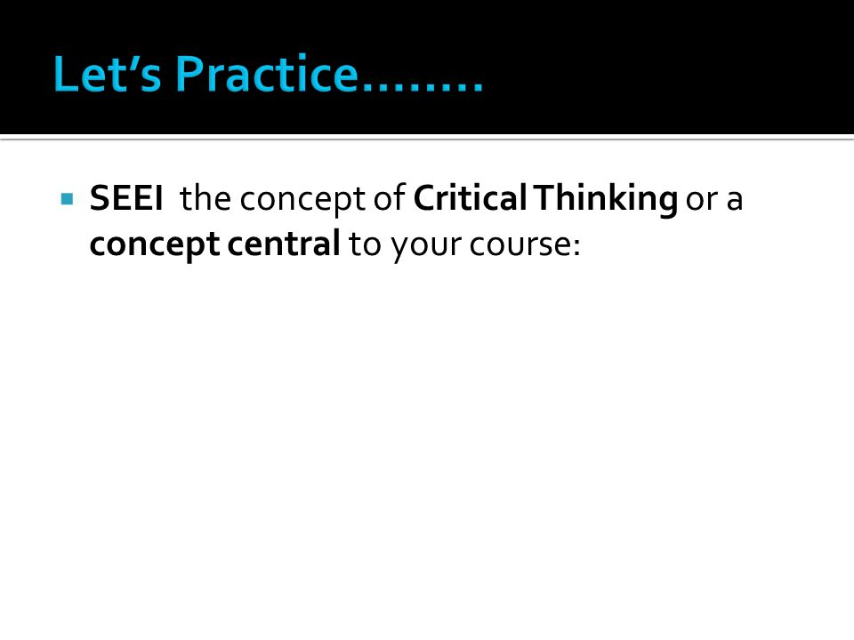  SEEI the concept of Critical Thinking or a concept central to your course: