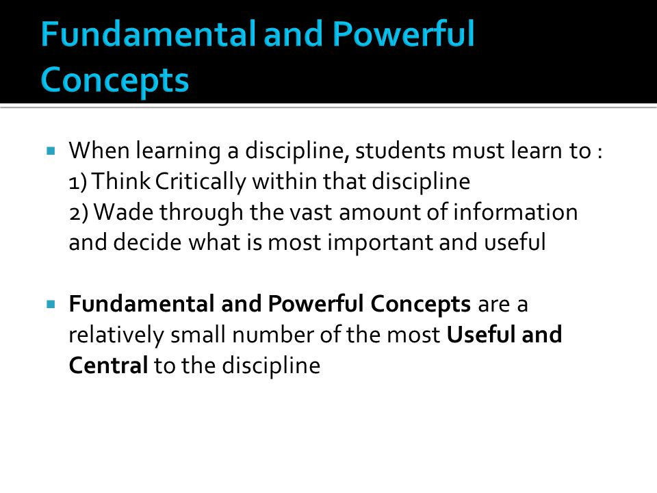  When learning a discipline, students must learn to : 1) Think Critically within that discipline 2) Wade through the vast amount of information and decide what is most important and useful  Fundamental and Powerful Concepts are a relatively small number of the most Useful and Central to the discipline
