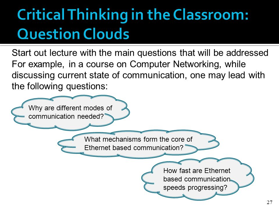 27 Start out lecture with the main questions that will be addressed For example, in a course on Computer Networking, while discussing current state of communication, one may lead with the following questions: Why are different modes of communication needed.