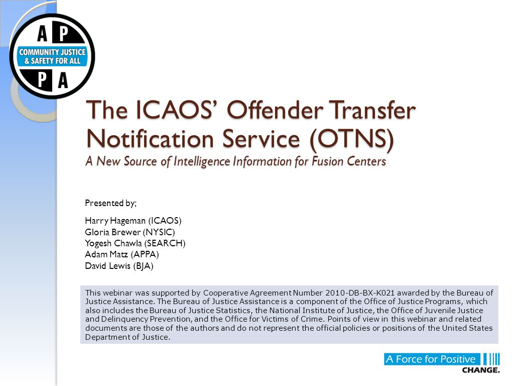 The ICAOS' Offender Transfer Notification Service (OTNS) A New Source of Intelligence Information for Fusion Centers This webinar was supported by Cooperative Agreement Number 2010-DB-BX-K021 awarded by the Bureau of Justice Assistance.
