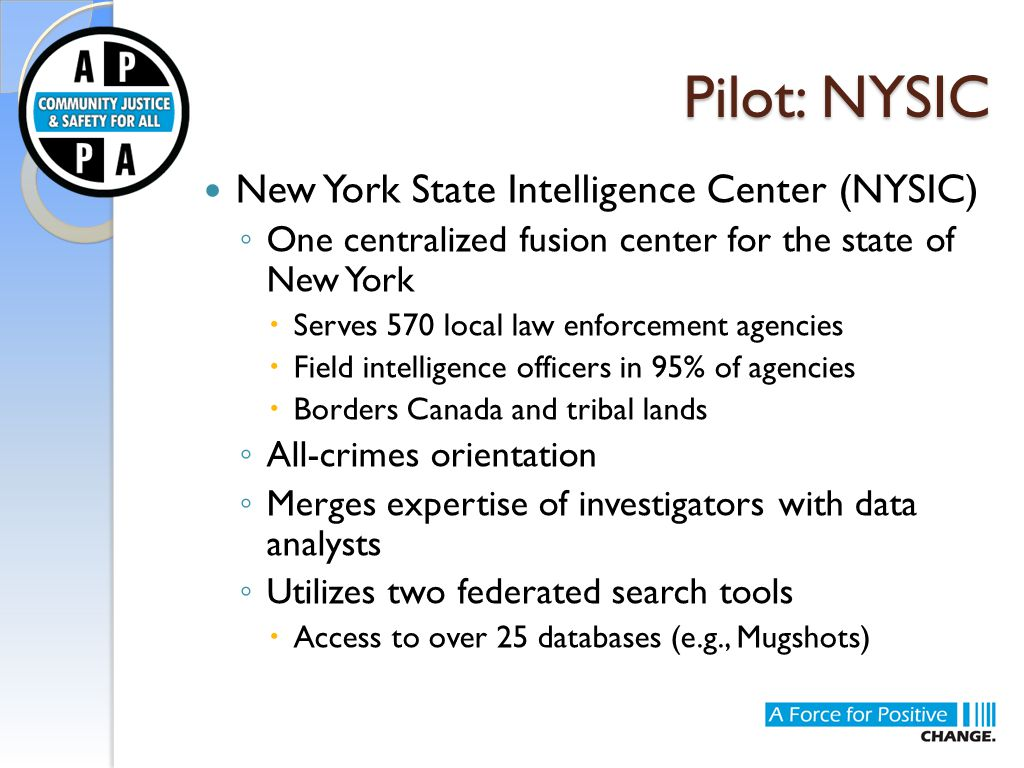 Pilot: NYSIC New York State Intelligence Center (NYSIC) ◦ One centralized fusion center for the state of New York  Serves 570 local law enforcement agencies  Field intelligence officers in 95% of agencies  Borders Canada and tribal lands ◦ All-crimes orientation ◦ Merges expertise of investigators with data analysts ◦ Utilizes two federated search tools  Access to over 25 databases (e.g., Mugshots)