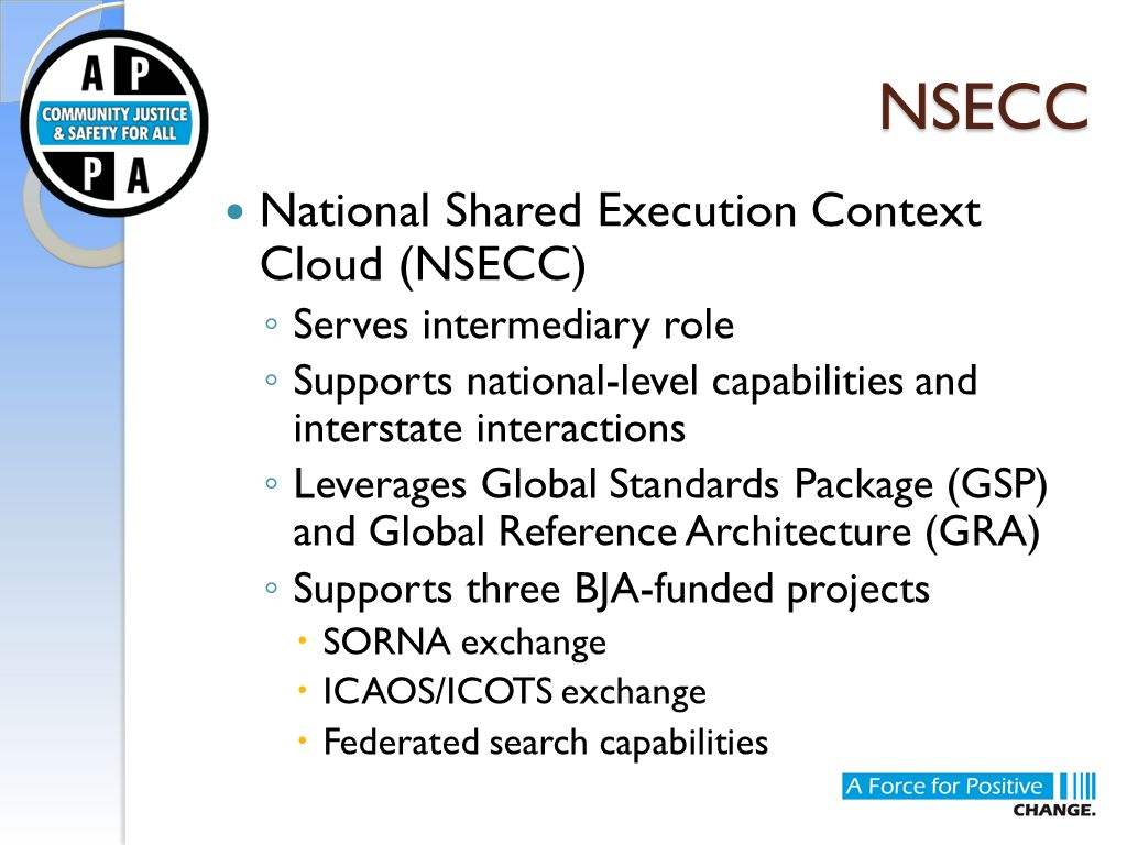 NSECC National Shared Execution Context Cloud (NSECC) ◦ Serves intermediary role ◦ Supports national-level capabilities and interstate interactions ◦ Leverages Global Standards Package (GSP) and Global Reference Architecture (GRA) ◦ Supports three BJA-funded projects  SORNA exchange  ICAOS/ICOTS exchange  Federated search capabilities