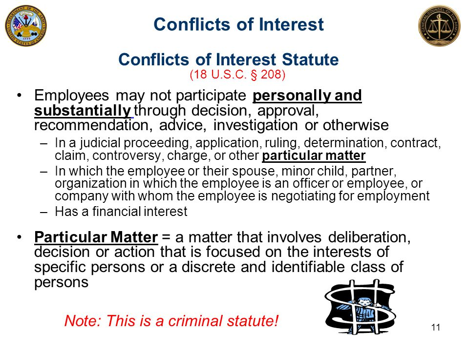 Conflicts of Interest Conflicts of Interest Statute (18 U.S.C. § 208) Employees may not participate personally and substantially through decision, app