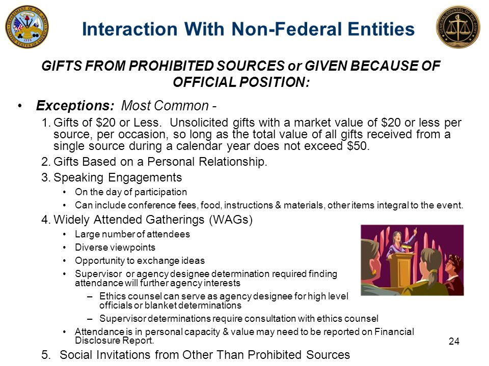 Interaction With Non-Federal Entities GIFTS FROM PROHIBITED SOURCES or GIVEN BECAUSE OF OFFICIAL POSITION: Exceptions: Most Common - 1.Gifts of $20 or