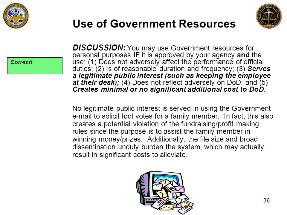 DISCUSSION: You may use Government resources for personal purposes IF it is approved by your agency and the use: (1) Does not adversely affect the performance of official duties; (2) Is of reasonable duration and frequency; (3) Serves a legitimate public interest (such as keeping the employee at their desk); (4) Does not reflect adversely on DoD; and (5) Creates minimal or no significant additional cost to DoD.