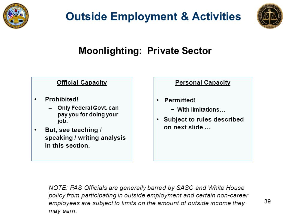 Outside Employment & Activities Official Capacity Prohibited! –Only Federal Govt. can pay you for doing your job. But, see teaching / speaking / writi