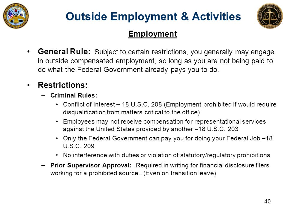 Outside Employment & Activities Employment General Rule: Subject to certain restrictions, you generally may engage in outside compensated employment, so long as you are not being paid to do what the Federal Government already pays you to do.