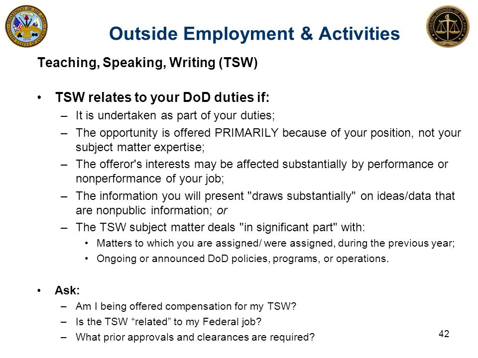 Outside Employment & Activities Teaching, Speaking, Writing (TSW) TSW relates to your DoD duties if: –It is undertaken as part of your duties; –The opportunity is offered PRIMARILY because of your position, not your subject matter expertise; –The offeror s interests may be affected substantially by performance or nonperformance of your job; –The information you will present draws substantially on ideas/data that are nonpublic information; or –The TSW subject matter deals in significant part with: Matters to which you are assigned/ were assigned, during the previous year; Ongoing or announced DoD policies, programs, or operations.