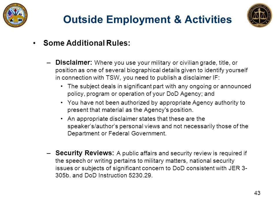 Outside Employment & Activities Some Additional Rules: –Disclaimer: Where you use your military or civilian grade, title, or position as one of several biographical details given to identify yourself in connection with TSW, you need to publish a disclaimer IF: The subject deals in significant part with any ongoing or announced policy, program or operation of your DoD Agency; and You have not been authorized by appropriate Agency authority to present that material as the Agency s position.