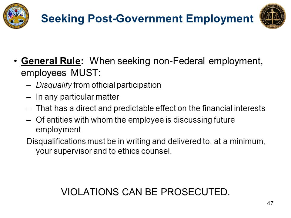 Seeking Post-Government Employment General Rule: When seeking non-Federal employment, employees MUST: –Disqualify from official participation –In any