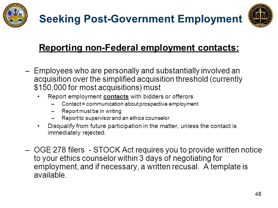 Seeking Post-Government Employment Reporting non-Federal employment contacts: –Employees who are personally and substantially involved an acquisition over the simplified acquisition threshold (currently $150,000 for most acquisitions) must Report employment contacts with bidders or offerors –Contact = communication about prospective employment –Report must be in writing –Report to supervisor and an ethics counselor Disqualify from future participation in the matter, unless the contact is immediately rejected.