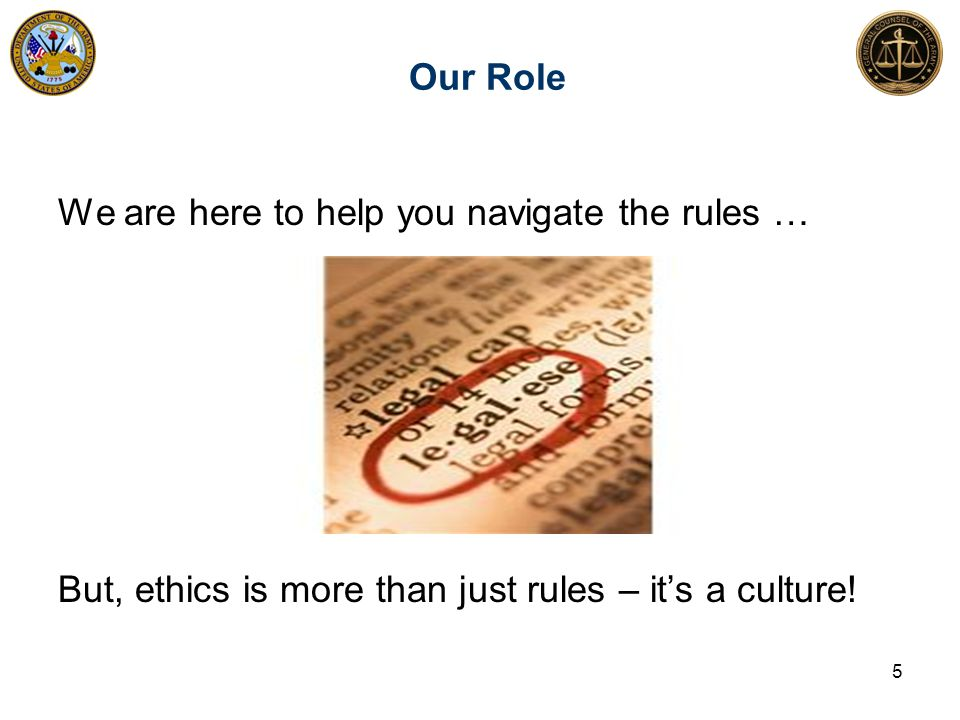 Our Role 5 We are here to help you navigate the rules … But, ethics is more than just rules – it's a culture!