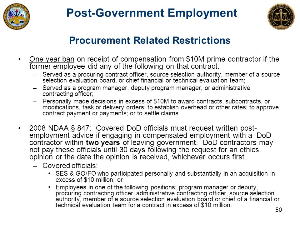 Post-Government Employment 50 Procurement Related Restrictions One year ban on receipt of compensation from $10M prime contractor if the former employ