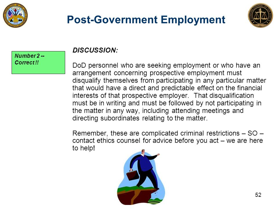 DISCUSSION: DoD personnel who are seeking employment or who have an arrangement concerning prospective employment must disqualify themselves from participating in any particular matter that would have a direct and predictable effect on the financial interests of that prospective employer.