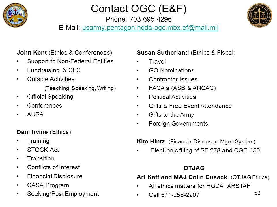 Contact OGC (E&F) Phone: 703-695-4296 E-Mail: usarmy.pentagon.hqda-ogc.mbx.ef@mail.milusarmy.pentagon.hqda-ogc.mbx.ef@mail.mil John Kent (Ethics & Con