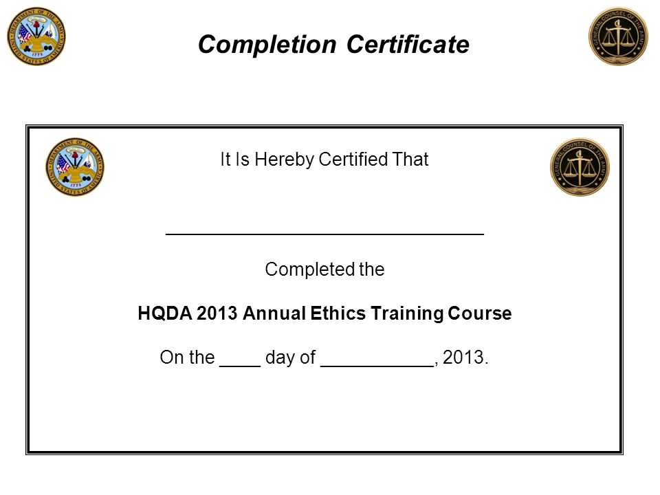 It Is Hereby Certified That _______________________________ Completed the HQDA 2013 Annual Ethics Training Course On the ____ day of ___________, 2013.