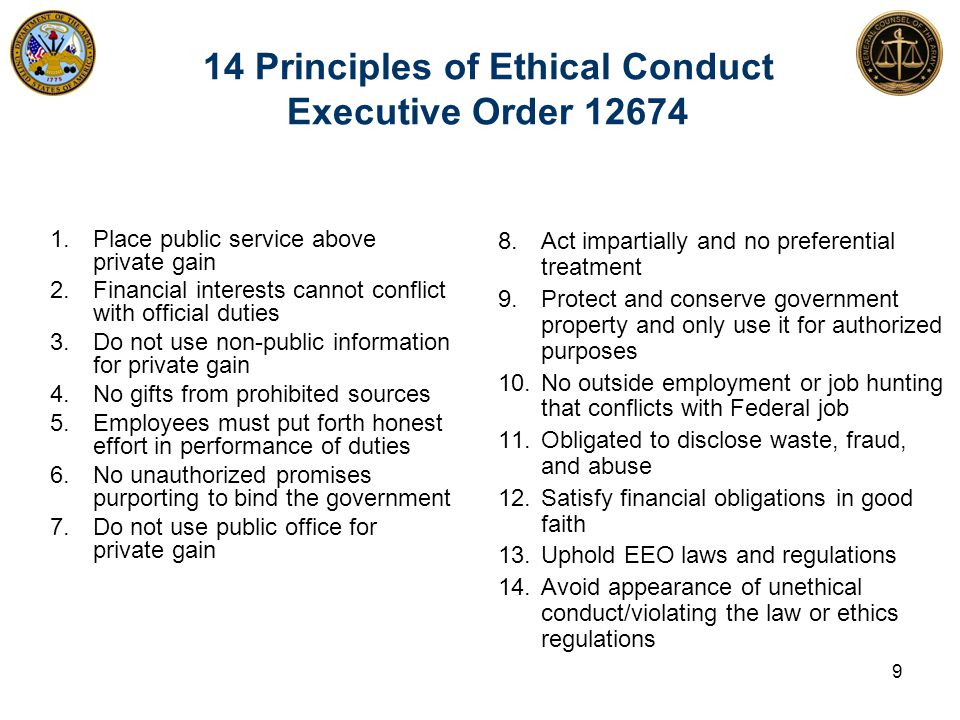 14 Principles of Ethical Conduct Executive Order 12674 1. Place public service above private gain 2. Financial interests cannot conflict with official