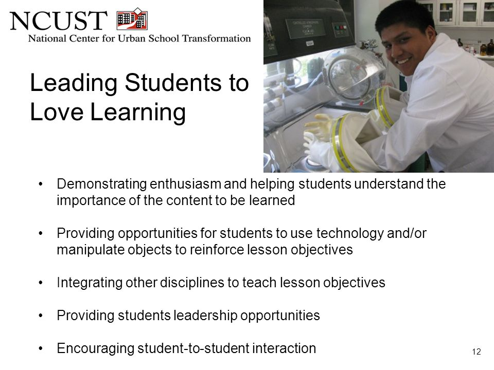 Leading Students to Love Learning 12 Demonstrating enthusiasm and helping students understand the importance of the content to be learned Providing opportunities for students to use technology and/or manipulate objects to reinforce lesson objectives Integrating other disciplines to teach lesson objectives Providing students leadership opportunities Encouraging student-to-student interaction