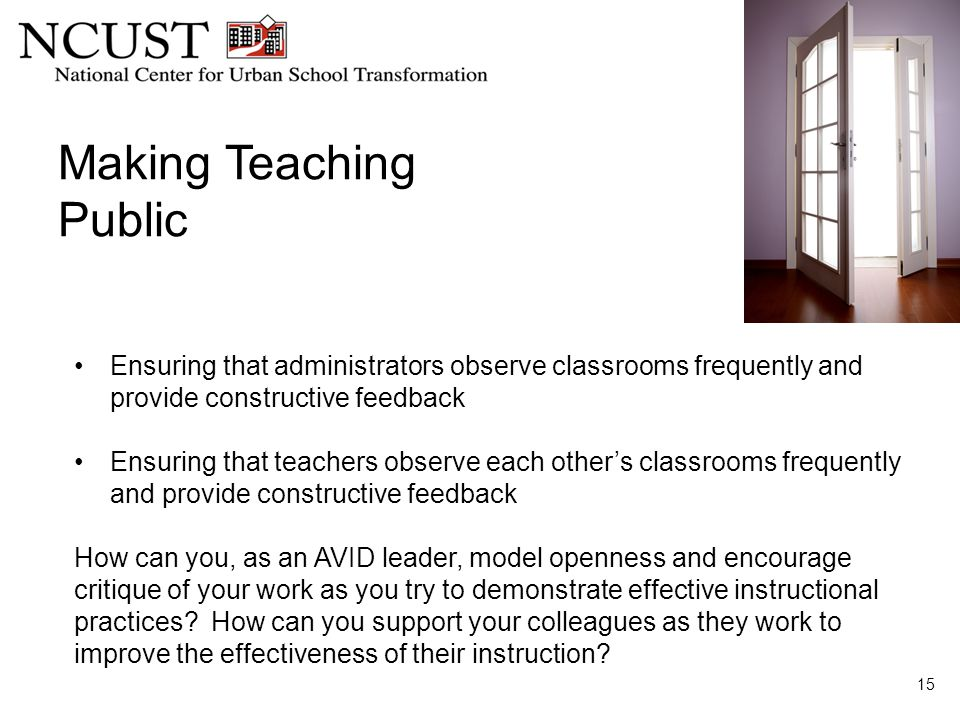 Making Teaching Public 15 Ensuring that administrators observe classrooms frequently and provide constructive feedback Ensuring that teachers observe each other's classrooms frequently and provide constructive feedback How can you, as an AVID leader, model openness and encourage critique of your work as you try to demonstrate effective instructional practices.